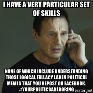 I don't know who you are... - i have a very particular set of skills  none of which include understanding those logical fallacy laden political memes that you repost on facebook. #yourpoliticsareboring