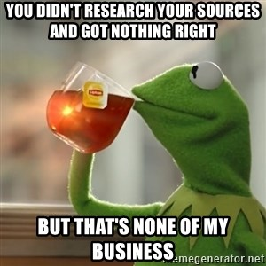 Kermit The Frog Drinking Tea - you didn't research your sources and got nothing right but that's none of my business