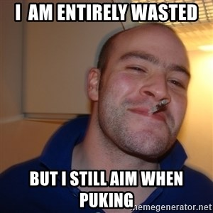 Good Guy Greg - I  am entirely wasted but i still aim when puking