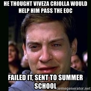 crying peter parker - HE THOUGHT VIVEZA CRIOLLA WOULD HELP HIM PASS THE EOC FAILED IT, SENT TO SUMMER SCHOOL