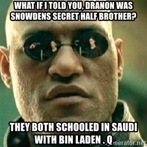 What If I Told You - what if i told you, DRANON WAS SNOWDENS SECRET HALF BROTHER? THEY BOTH SCHOOLED IN SAUDI WITH BIN LADEN . Q