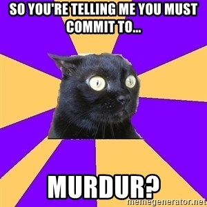 Anxiety Cat - so you're telling me you must commit to... MURDUR?
