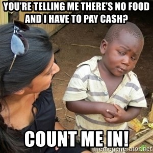Skeptical 3rd World Kid - You're telling me there's no food and I have to pay cash?  Count me in!