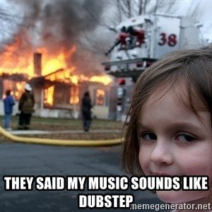 Disaster Girl - They said my music sounds like dubstep