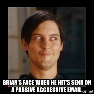 Tobey_Maguire - Brian's face when he hit's send on a passive aggressive email.