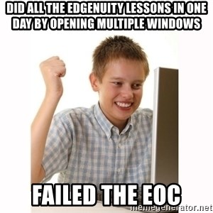 Computer kid - DID ALL THE EDGENUITY LESSONS IN ONE DAY BY OPENING MULTIPLE WINDOWS FAILED THE EOC