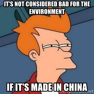 Not sure if troll - It's not considered bad for the environment If it's made in China