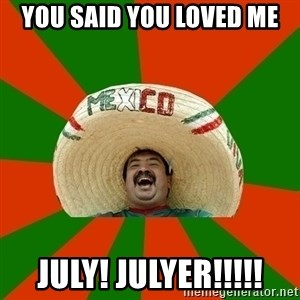 Successful Mexican - YOU SAID YOU LOVED ME JULY! JULYER!!!!!