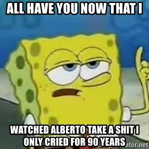 Tough Spongebob - ALL HAVE YOU NOW THAT I  WATCHED ALBERTO TAKE A SHIT I ONLY CRIED FOR 90 YEARS