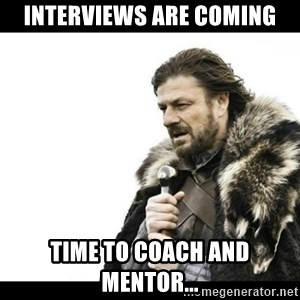 Winter is Coming - Interviews are coming Time to coach and mentor...