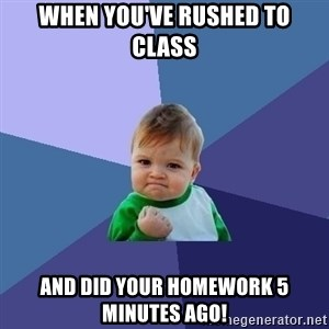 Success Kid - When you've rushed to class and did your homework 5 minutes ago!