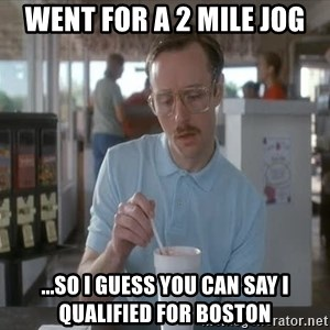so i guess you could say things are getting pretty serious - went for a 2 mile jog ...so i guess you can say i qualified for Boston