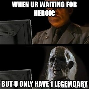 Waiting For - when ur waiting for heroic but u only have 1 legemdary