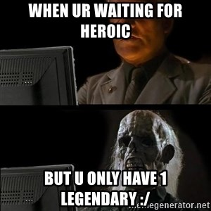 Waiting For - when ur waiting for heroic  but u only have 1 legendary :/