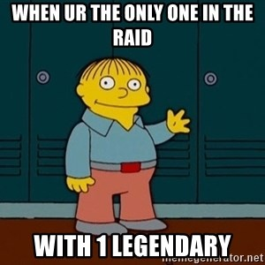 Ralph Wiggum - when ur the only one in the raid with 1 legendary