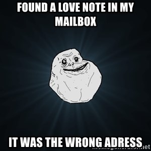 Forever Alone - found a love note in my mailbox it was the wrong adress
