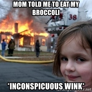 Disaster Girl - mom told me to eat my broccoli *inconspicuous wink*