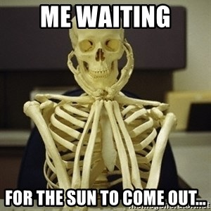 Skeleton waiting - Me waiting For the sun to come out...