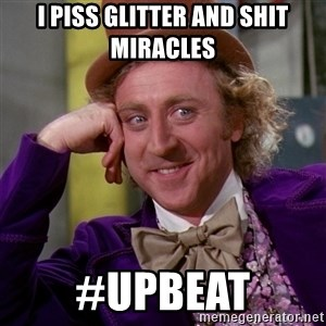 Willy Wonka - I piss glitter and shit miracles  #Upbeat