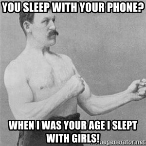 overly manlyman - you sleep with your phone? when I was your age i slept with girls!