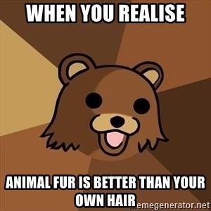 Pedobear - When you realise Animal fur is better than your own hair