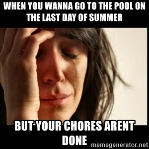 First World Problems - when you wanna go to the pool on the last day of summer but your chores arent done