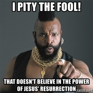 Mr T Fool - I Pity the fool! That doesn't believe in the power of Jesus' resurrection