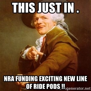 Joseph Ducreux - This Just in .   NRA funding Exciting New line of Ride Pods !!