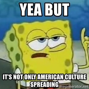 Tough Spongebob - Yea but  it's not only American culture spreading