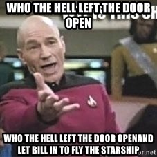 Patrick Stewart WTF - Who the hell left the door open Who the hell left the door openAnd let Bill in to fly the starship