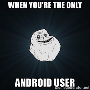 Forever Alone - When you're the only android user