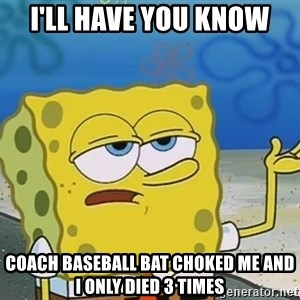 I'll have you know Spongebob - I'll have you know coach baseball bat choked me and I only died 3 times