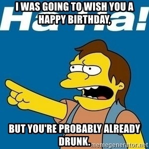 Nelson Muntz Simpson - I was going to wish you a Happy Birthday, but you're probably already drunk.