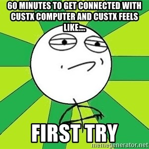 Challenge Accepted 2 - 60 minutes to get connected with custx computer and custx feels like.... First Try