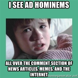 sixth sense - I see ad hominems All over the comment section of news articles, memes, and the internet
