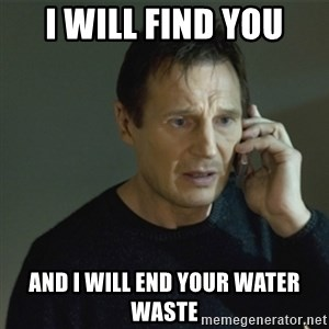 I don't know who you are... - I Will Find YOU And I will end your water waste