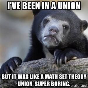 Confession Bear - I've been in a union but it was like a math set theory union, super boring.