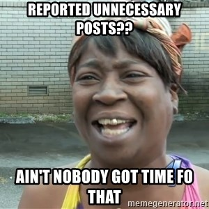 Ain`t nobody got time fot dat - reported unnecessary posts?? ain't nobody got time fo that