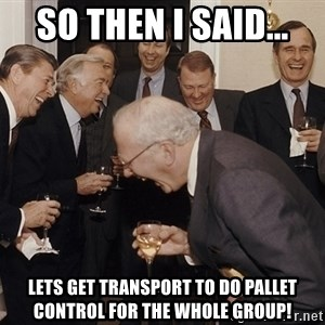 So Then I Said... - So then I said... Lets get transport to do pallet control for the whole group!