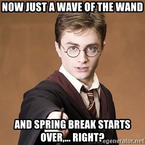 Advice Harry Potter - Now just a wave of the wand and Spring Break starts over,... Right?