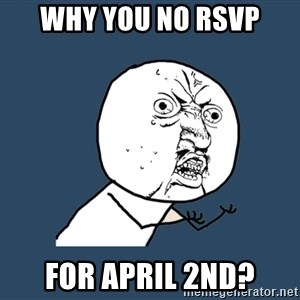 Y U No - Why you no rsvp For April 2nd?