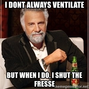 The Most Interesting Man In The World - i dont always ventilate but when i do, i shut the fresse