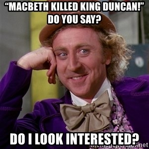 """Willy Wonka - """"Macbeth killed King Duncan!"""" Do you say? Do i look interested?"""