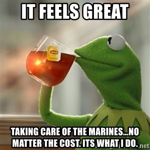Kermit The Frog Drinking Tea - It feels great  taking care of the Marines...no matter the cost. Its what I do.