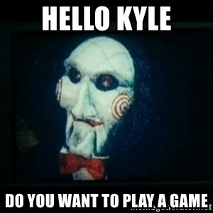 SAW - I wanna play a game - Hello Kyle Do you want to play a game