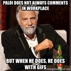 The Most Interesting Man In The World - Paloi does not always comments in workplace but when he does, he does with gifs