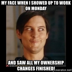 Tobey_Maguire - MY face when I showed up to work on Monday And saw all my Ownership Changes finished!