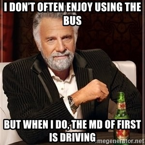 The Most Interesting Man In The World - I don't often enjoy using the bus But when I do, the MD of First is driving