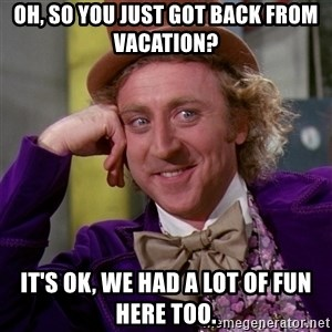 Willy Wonka - Oh, so you just got back from vacation? It's OK, we had a lot of fun here too.