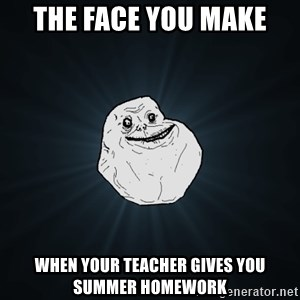 Forever Alone - The face you make When your teacher gives you Summer homework